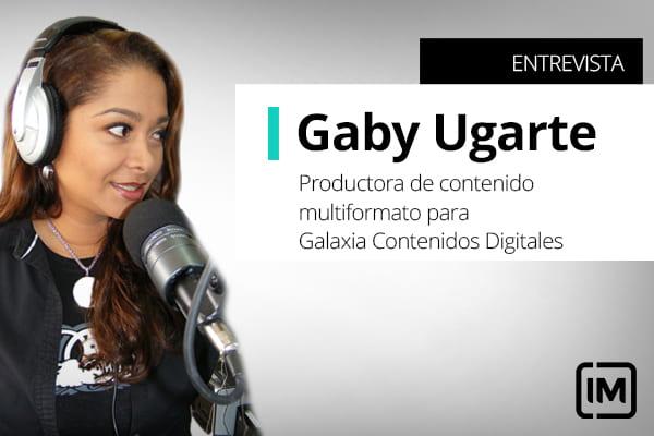 Gaby Ugarte, alumna de IM y Productora de contenido multiformato para Galaxia Contenidos Digitales